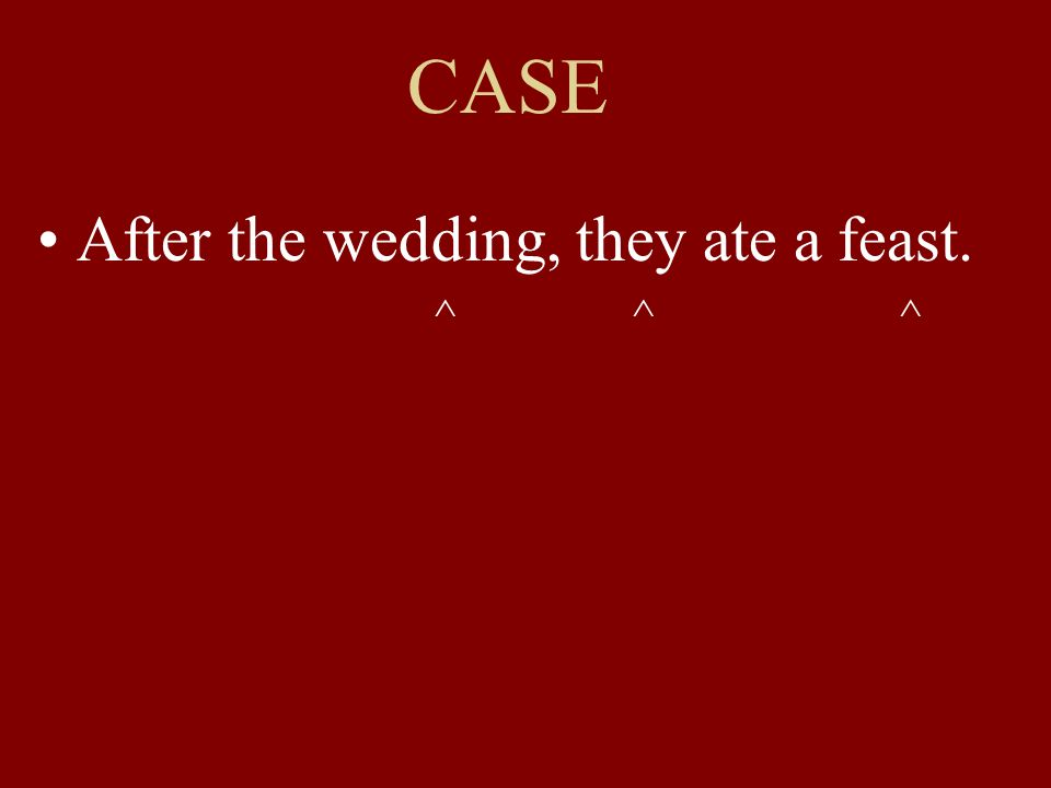 CASE After the wedding, they ate a feast. ^ ^ ^