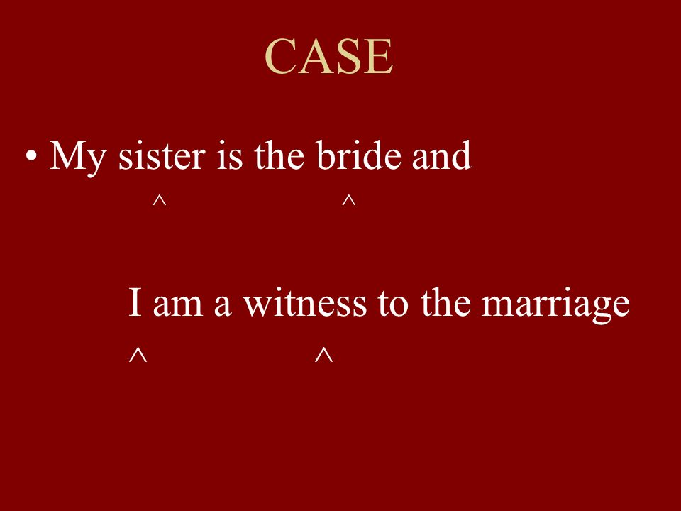 CASE My sister is the bride and ^ ^ I am a witness to the marriage ^ ^