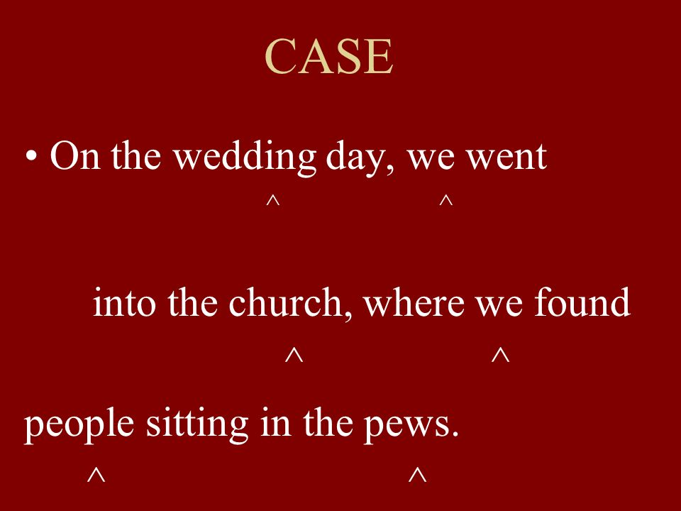 CASE On the wedding day, we went ^ ^ into the church, where we found ^ ^ people sitting in the pews.