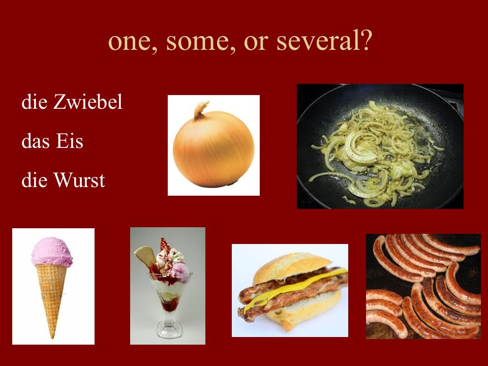one, some, or several die Zwiebel das Eis die Wurst