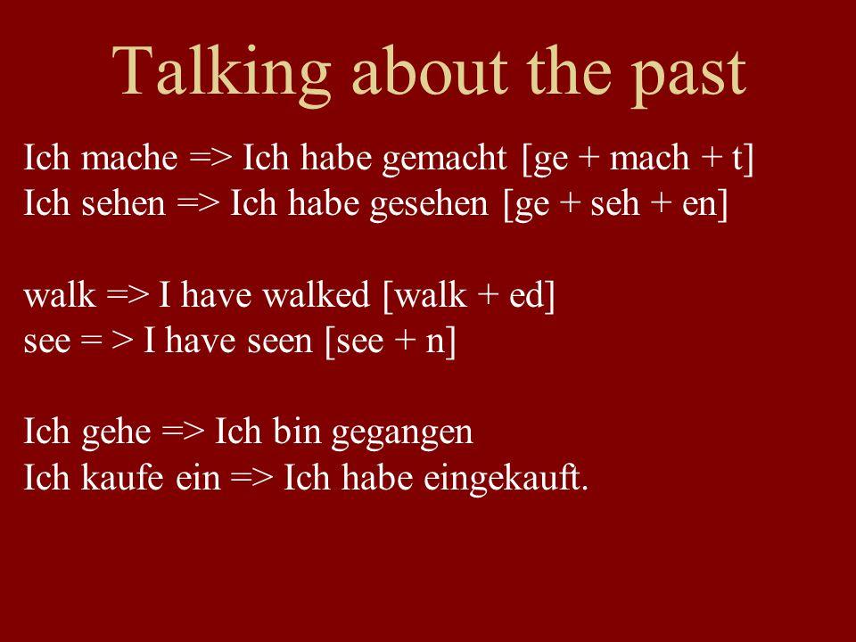 Talking about the past Ich mache => Ich habe gemacht [ge + mach + t] Ich sehen => Ich habe gesehen [ge + seh + en] walk => I have walked [walk + ed] see = > I have seen [see + n] Ich gehe => Ich bin gegangen Ich kaufe ein => Ich habe eingekauft.