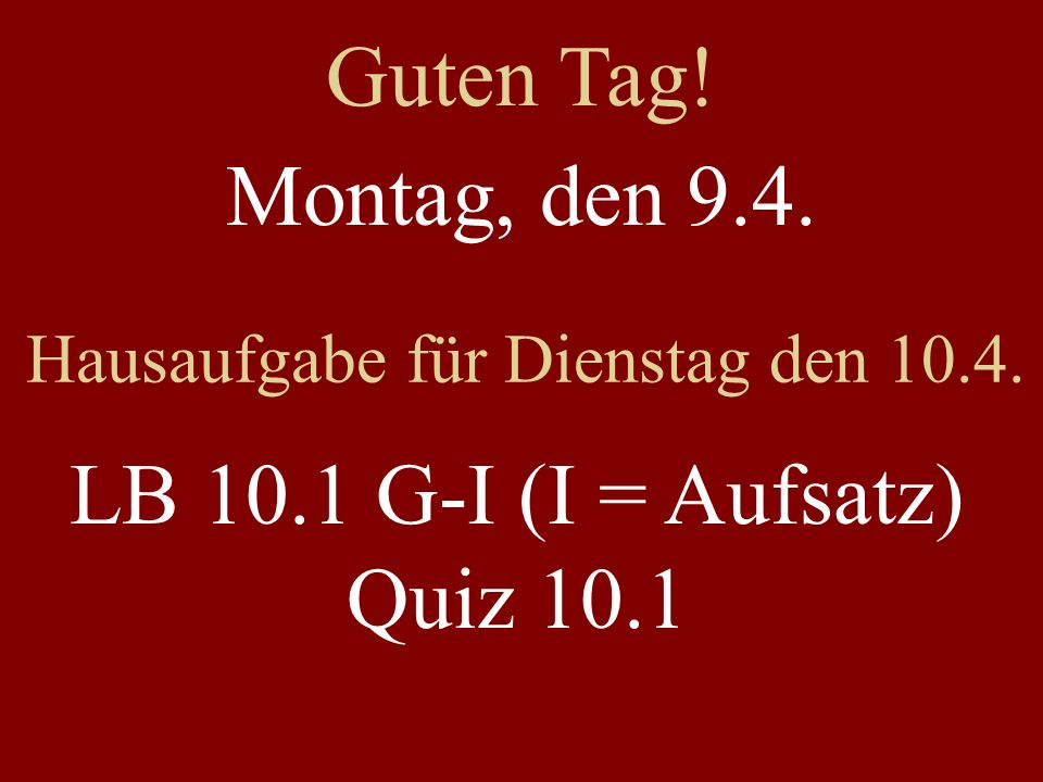 Montag, den 9.4. Hausaufgabe für Dienstag den 10.4. LB 10.1 G-I (I = Aufsatz) Quiz 10.1 Guten Tag!