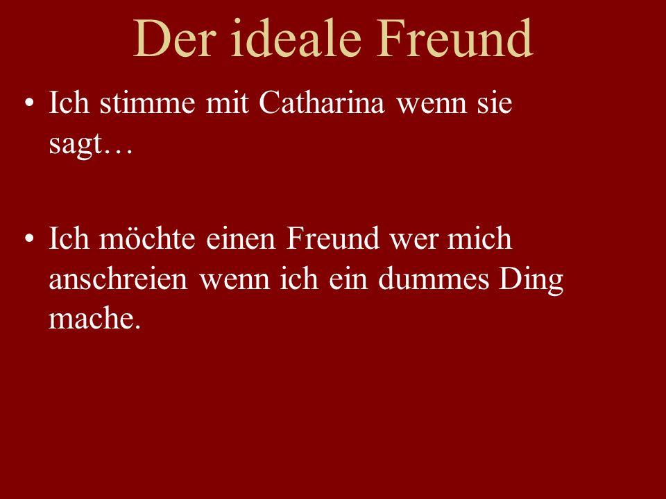 Der ideale Freund Ich stimme mit Catharina wenn sie sagt… Ich möchte einen Freund wer mich anschreien wenn ich ein dummes Ding mache.