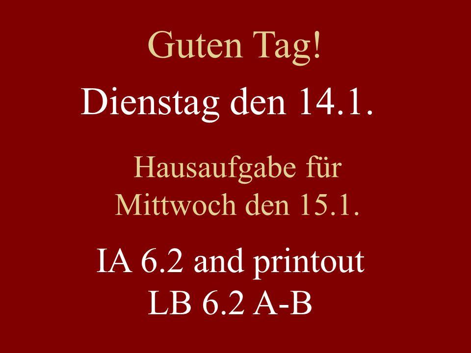 Dienstag den 14.1. Hausaufgabe für Mittwoch den 15.1. IA 6.2 and printout LB 6.2 A-B Guten Tag!