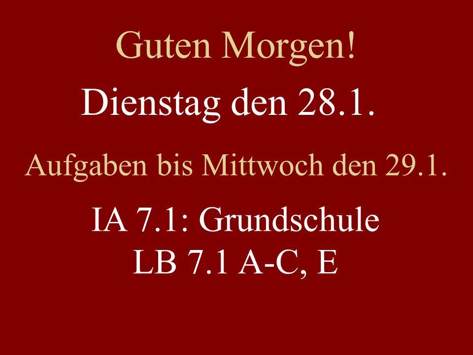 Dienstag den 28.1. Aufgaben bis Mittwoch den 29.1. IA 7.1: Grundschule LB 7.1 A-C, E Guten Morgen!