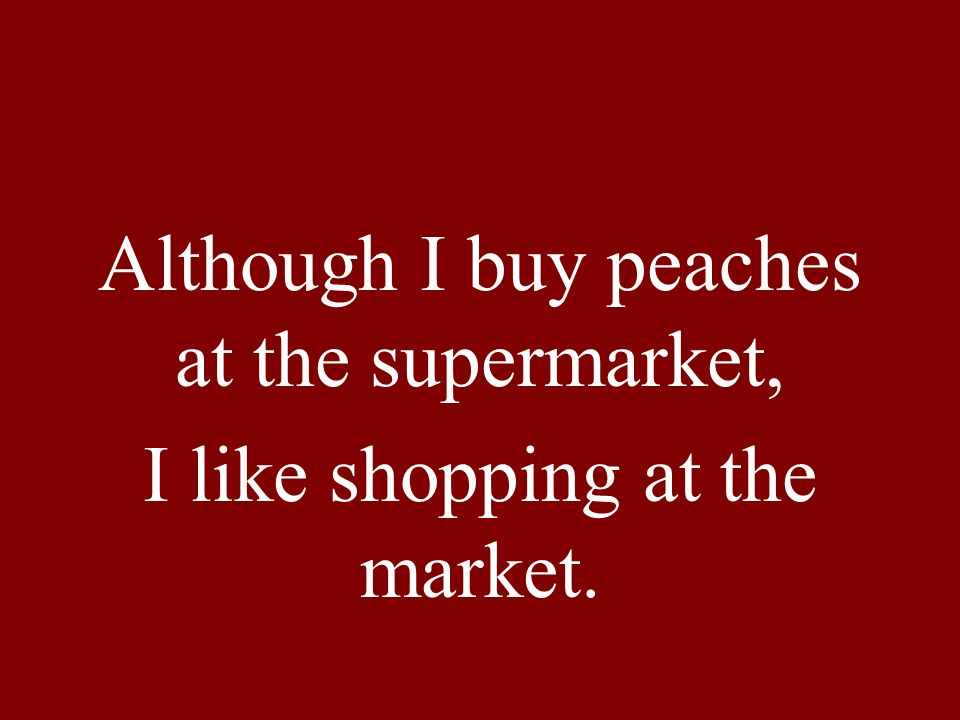 Although I buy peaches at the supermarket, I like shopping at the market.