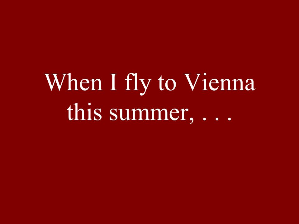 When I fly to Vienna this summer,...