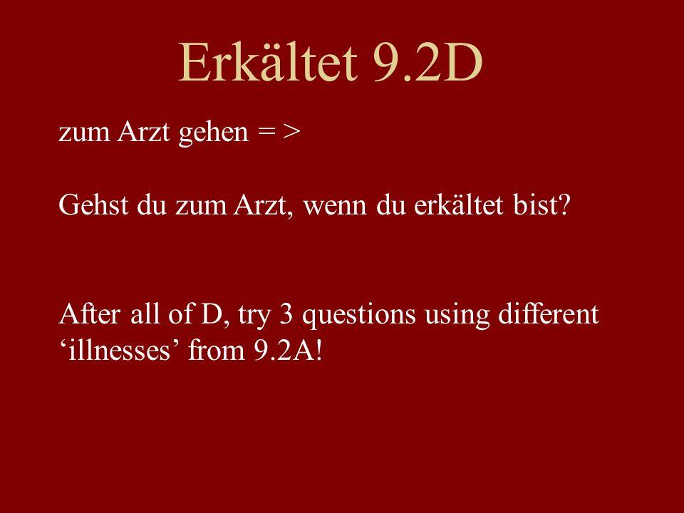 Erkältet 9.2D zum Arzt gehen = > Gehst du zum Arzt, wenn du erkältet bist? After all of D, try 3 questions using different illnesses from 9.2A!