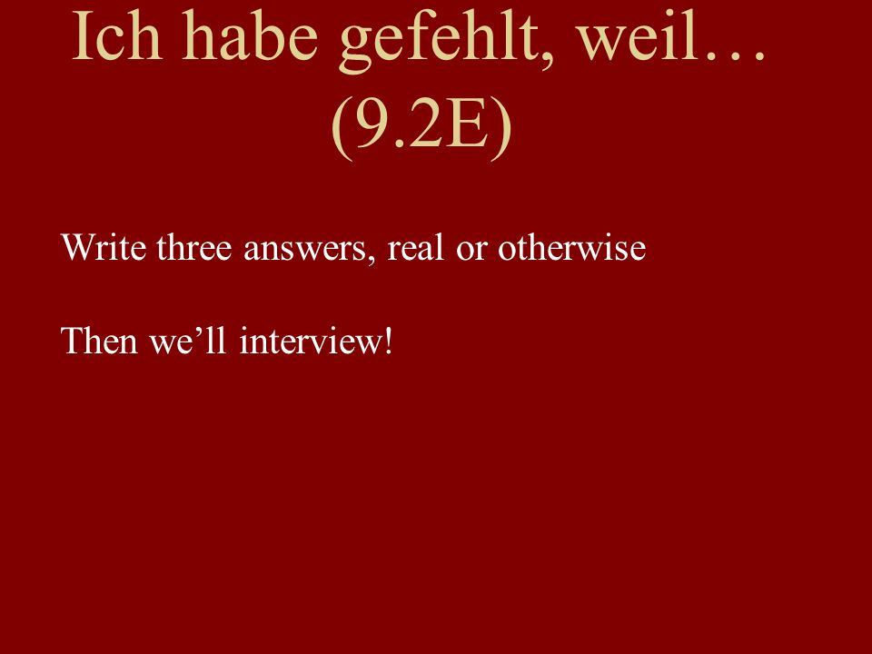 Ich habe gefehlt, weil… (9.2E) Write three answers, real or otherwise Then well interview!