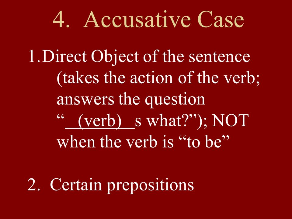 4. Accusative Case 1.Direct Object of the sentence (takes the action of the verb; answers the question (verb) s what?); NOT when the verb is to be 2.