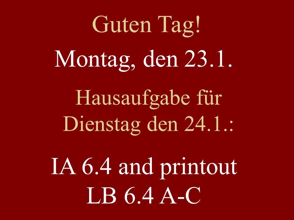 Montag, den 23.1. Hausaufgabe für Dienstag den 24.1.: IA 6.4 and printout LB 6.4 A-C Guten Tag!