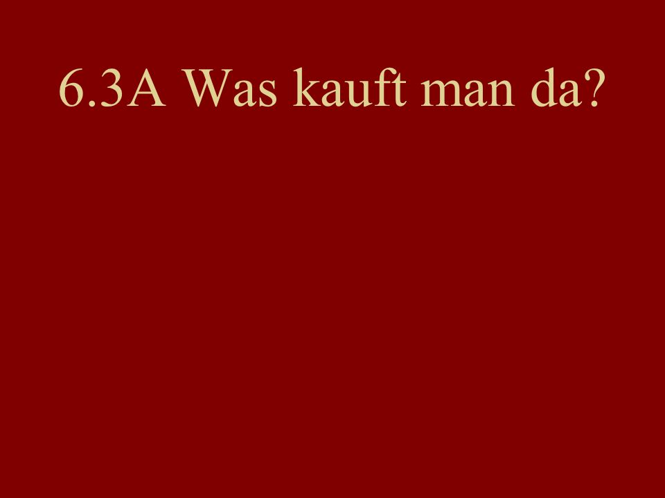 6.3A Was kauft man da