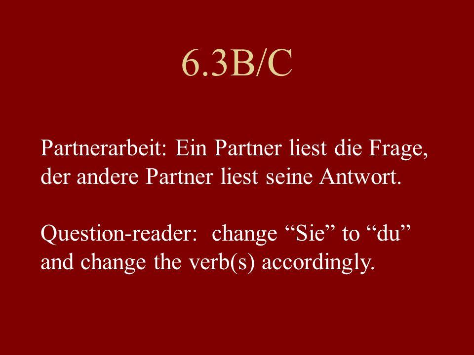 6.3B/C Partnerarbeit: Ein Partner liest die Frage, der andere Partner liest seine Antwort. Question-reader: change Sie to du and change the verb(s) ac