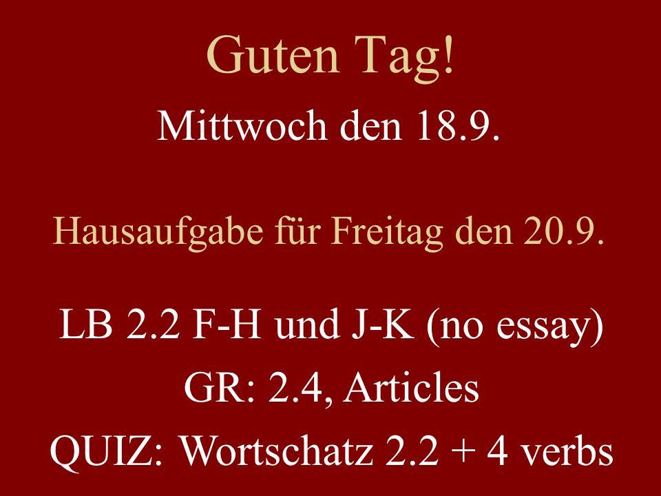 Guten Tag! Mittwoch den 18.9. Hausaufgabe für Freitag den 20.9. LB 2.2 F-H und J-K (no essay) GR: 2.4, Articles QUIZ: Wortschatz 2.2 + 4 verbs