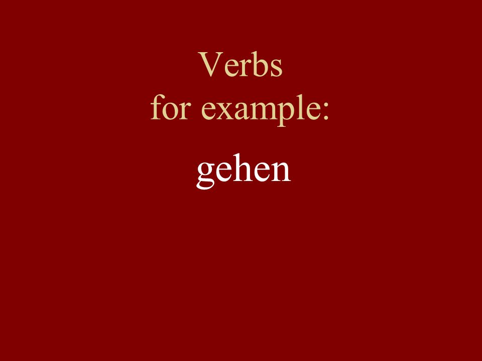 Verbs for example: gehen