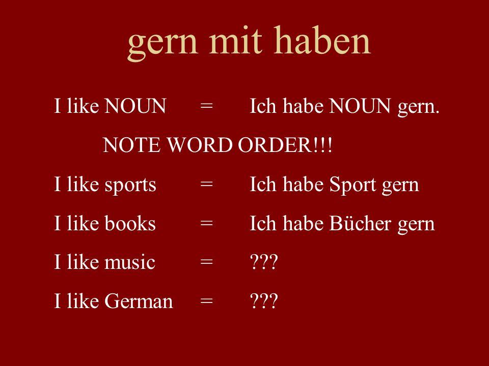 gern mit haben I like NOUN = Ich habe NOUN gern. NOTE WORD ORDER!!! I like sports =Ich habe Sport gern I like books=Ich habe Bücher gern I like music