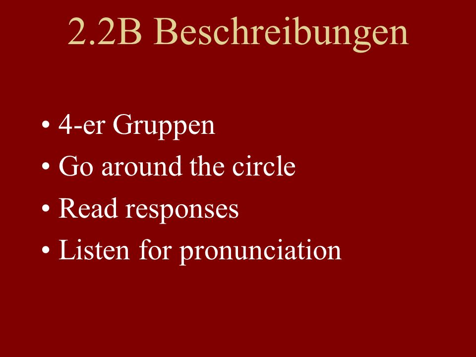 2.2B Beschreibungen 4-er Gruppen Go around the circle Read responses Listen for pronunciation