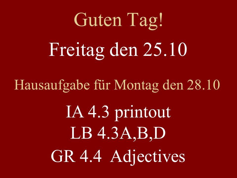Guten Tag! Freitag den 25.10 Hausaufgabe für Montag den 28.10 IA 4.3 printout LB 4.3A,B,D GR 4.4 Adjectives