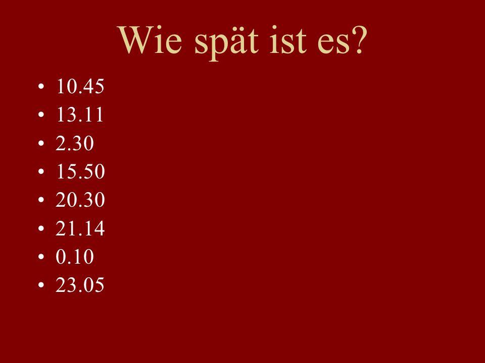 Wie spät ist es? 10.45 13.11 2.30 15.50 20.30 21.14 0.10 23.05