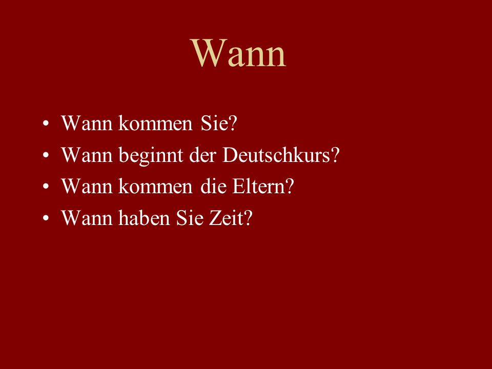 Wann Wann kommen Sie? Wann beginnt der Deutschkurs? Wann kommen die Eltern? Wann haben Sie Zeit?