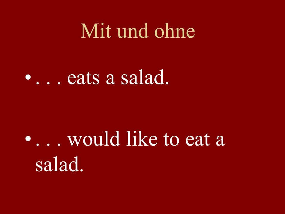 Mit und ohne... eats a salad.... would like to eat a salad.