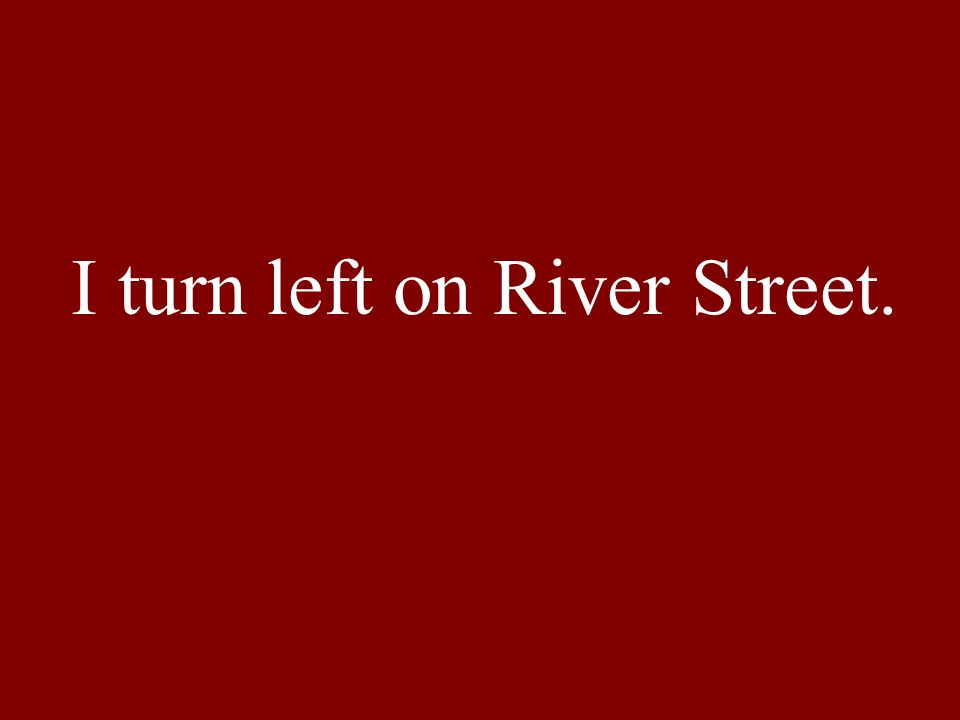 I turn left on River Street.