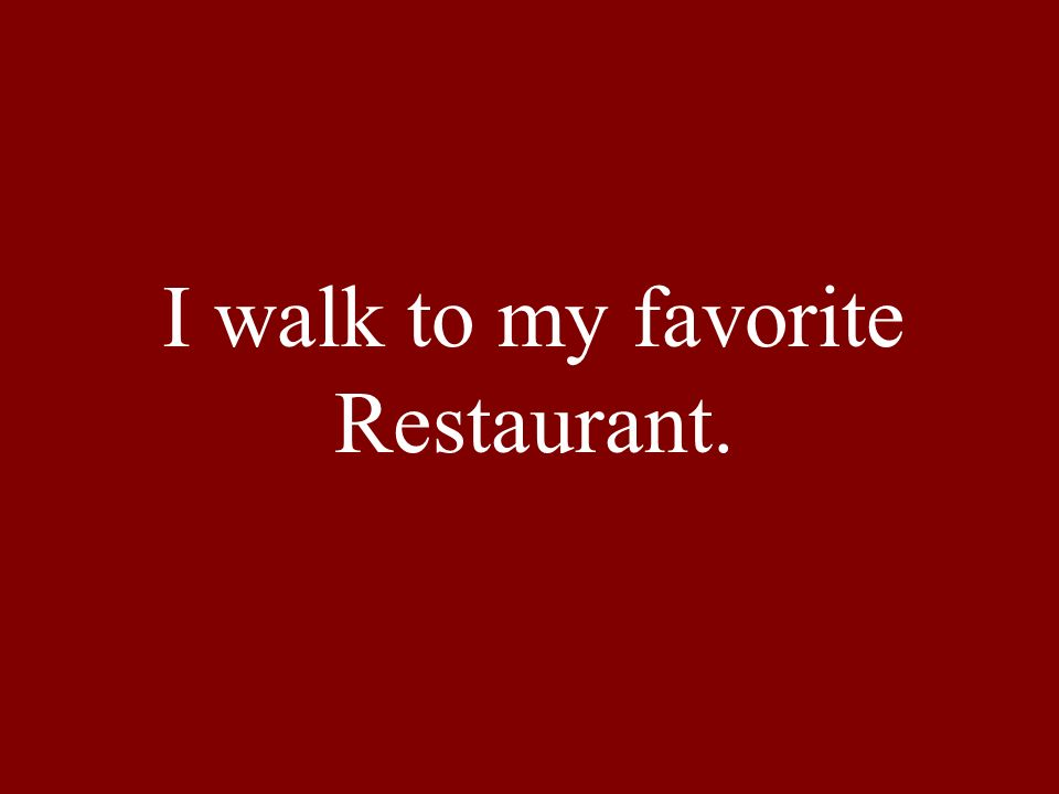 I walk to my favorite Restaurant.