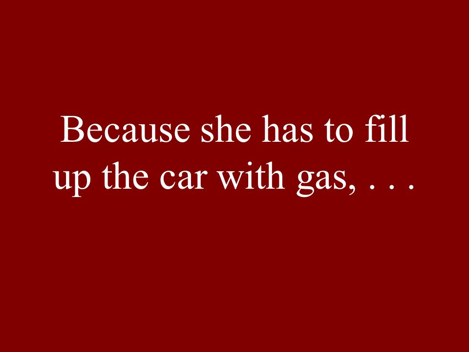 Because she has to fill up the car with gas,...