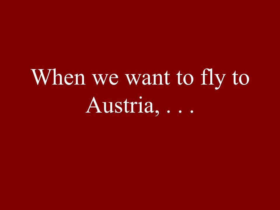 When we want to fly to Austria,...