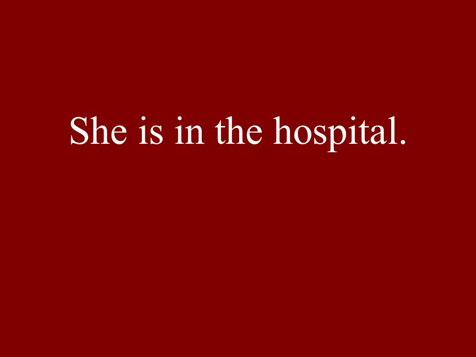 She is in the hospital.