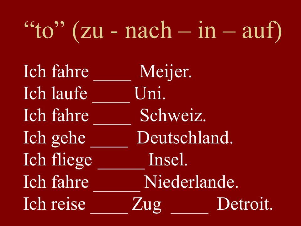 to (zu - nach – in – auf) Ich fahre ____ Meijer. Ich laufe ____ Uni.
