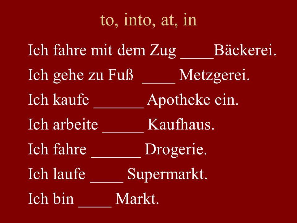 to, into, at, in Ich fahre mit dem Zug ____Bäckerei.