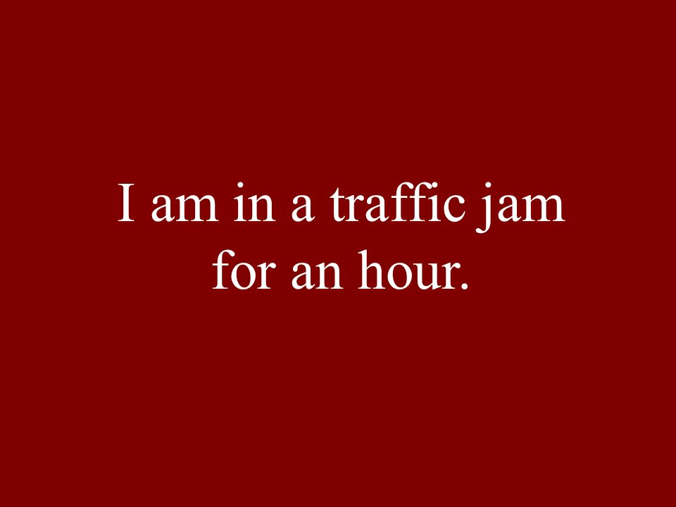 I am in a traffic jam for an hour.
