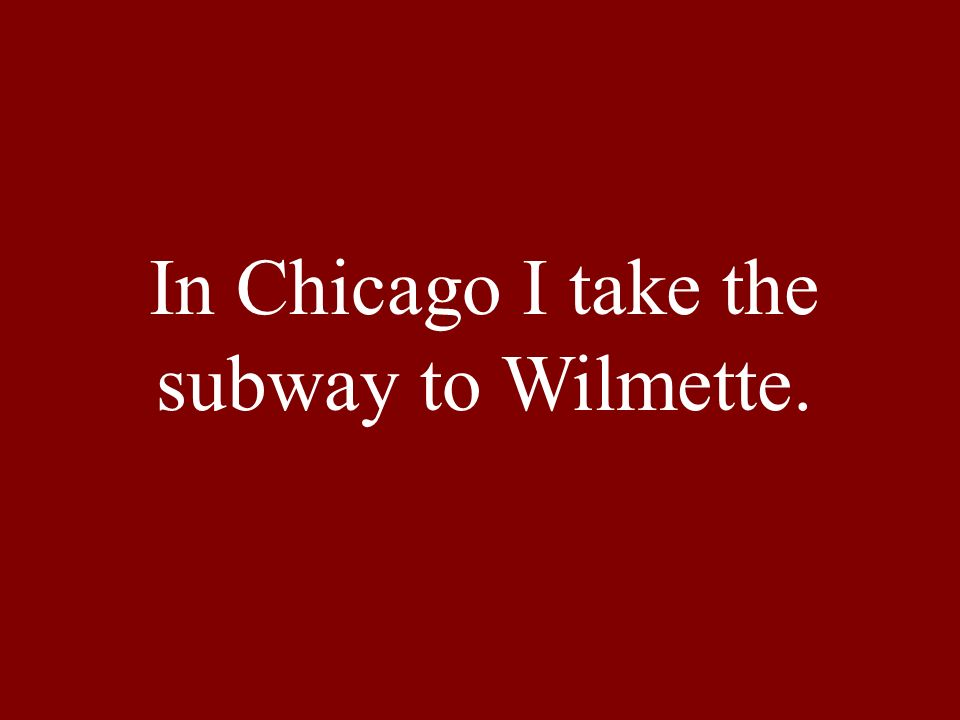 In Chicago I take the subway to Wilmette.