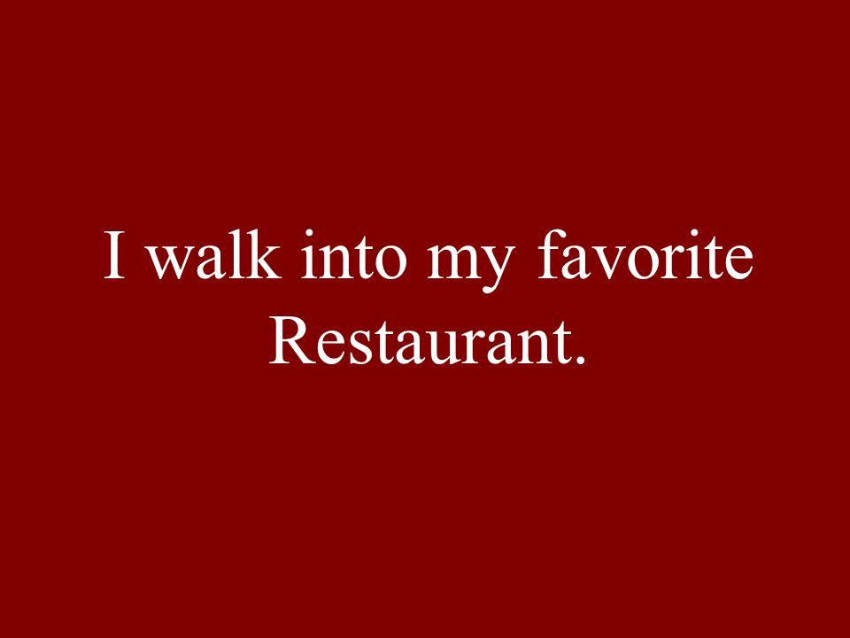 I walk into my favorite Restaurant.