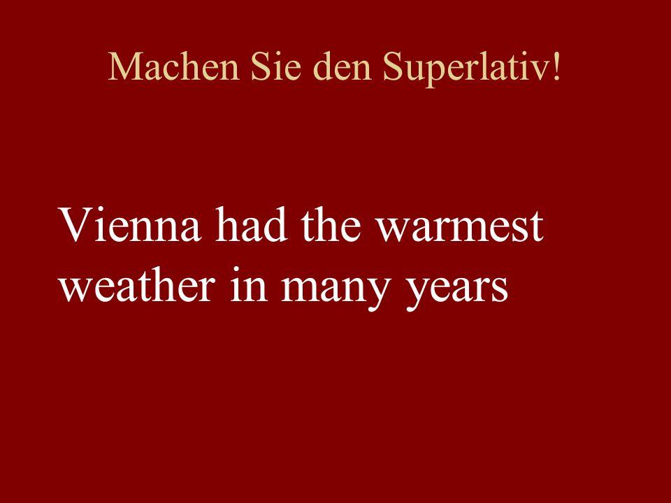 Machen Sie den Superlativ! Vienna had the warmest weather in many years