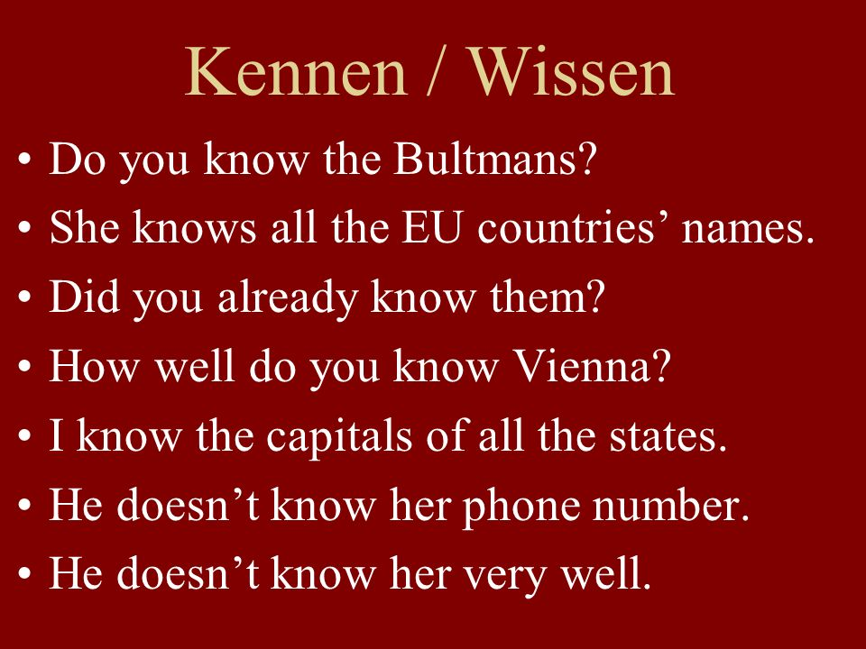 Kennen / Wissen Do you know the Bultmans? She knows all the EU countries names. Did you already know them? How well do you know Vienna? I know the cap