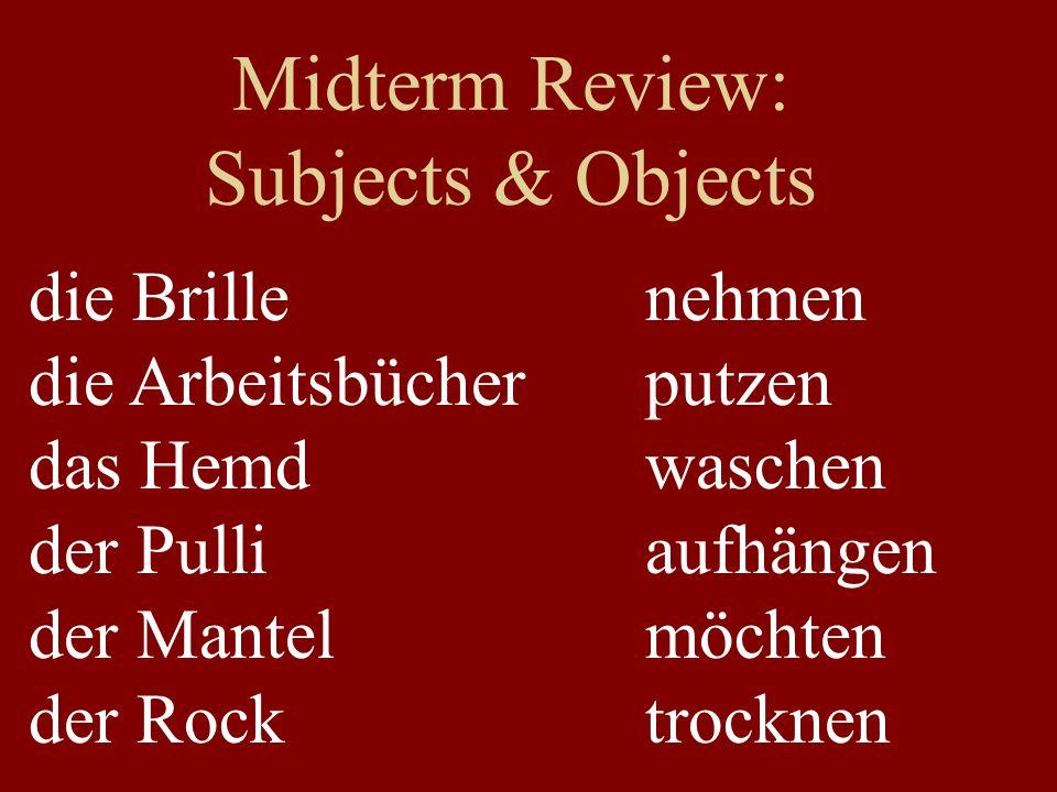 Midterm Review: Subjects & Objects die Brille die Arbeitsbücher das Hemd der Pulli der Mantel der Rock nehmen putzen waschen aufhängen möchten trockne