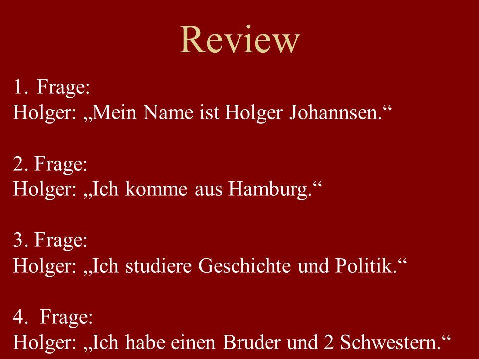 Review 1.Frage: Holger: Mein Name ist Holger Johannsen. 2. Frage: Holger: Ich komme aus Hamburg. 3. Frage: Holger: Ich studiere Geschichte und Politik