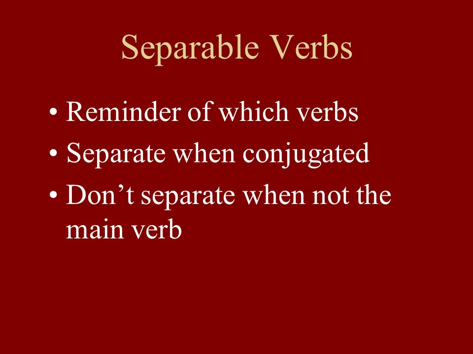 Separable Verbs Reminder of which verbs Separate when conjugated Dont separate when not the main verb