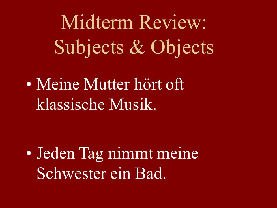 Midterm Review: Subjects & Objects Meine Mutter hört oft klassische Musik.