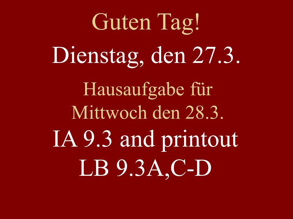 Dienstag, den 27.3. Hausaufgabe für Mittwoch den 28.3. IA 9.3 and printout LB 9.3A,C-D Guten Tag!