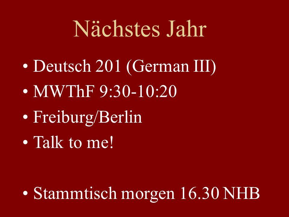Nächstes Jahr Deutsch 201 (German III) MWThF 9:30-10:20 Freiburg/Berlin Talk to me! Stammtisch morgen 16.30 NHB