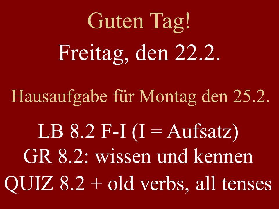 Freitag, den 22.2. Hausaufgabe für Montag den 25.2. LB 8.2 F-I (I = Aufsatz) GR 8.2: wissen und kennen QUIZ 8.2 + old verbs, all tenses Guten Tag!