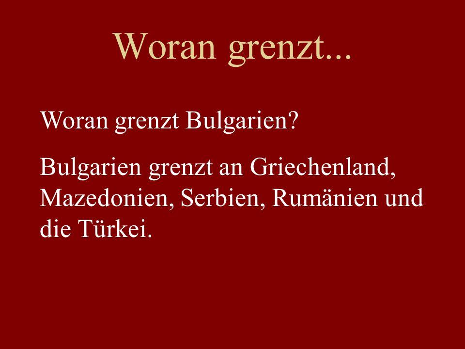 Woran grenzt... Woran grenzt Bulgarien? Bulgarien grenzt an Griechenland, Mazedonien, Serbien, Rumänien und die Türkei.