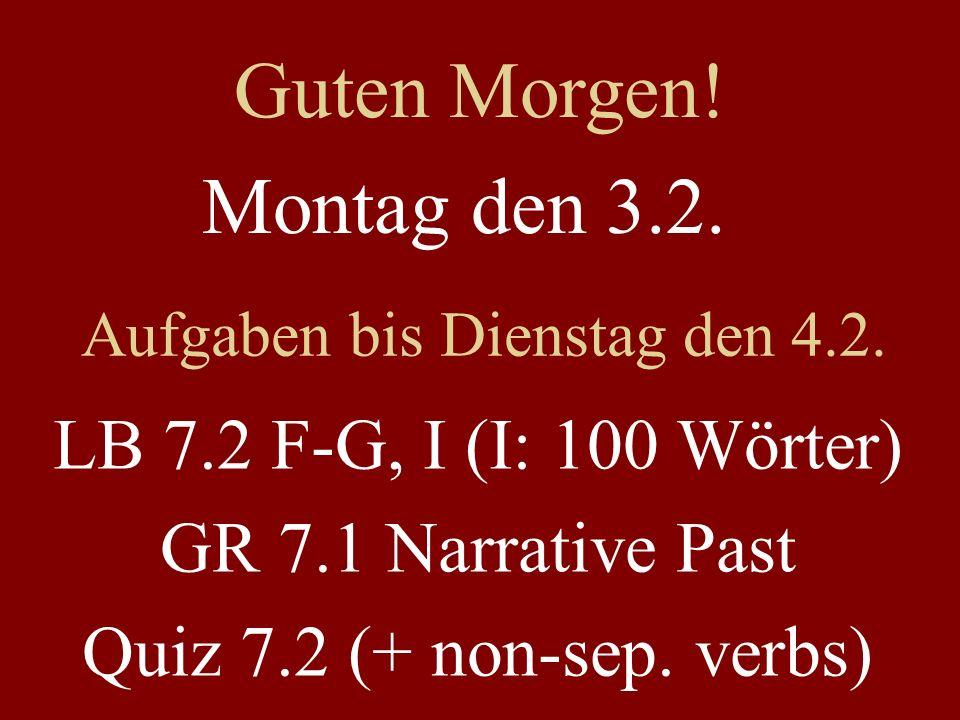 Montag den 3.2. Aufgaben bis Dienstag den 4.2. LB 7.2 F-G, I (I: 100 Wörter) GR 7.1 Narrative Past Quiz 7.2 (+ non-sep. verbs) Guten Morgen!