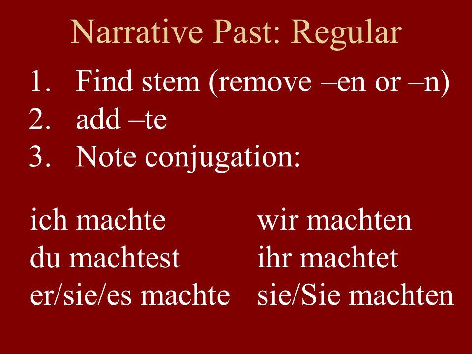 Narrative Past: Regular 1.Find stem (remove –en or –n) 2.add –te 3.Note conjugation: ich machte du machtest er/sie/es machte wir machten ihr machtet s