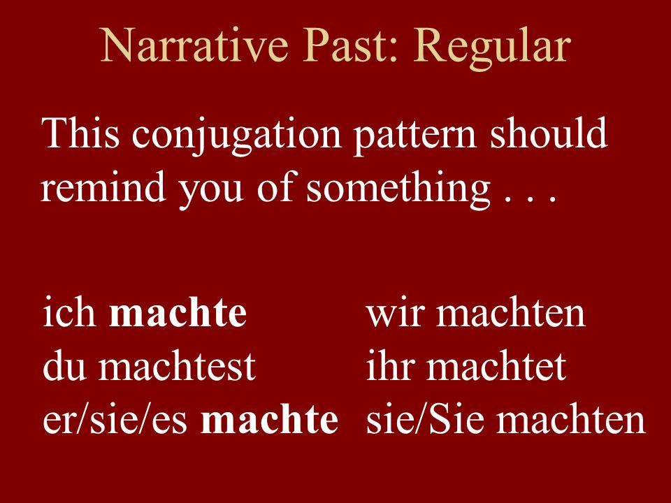 Narrative Past: Regular This conjugation pattern should remind you of something... ich machte du machtest er/sie/es machte wir machten ihr machtet sie