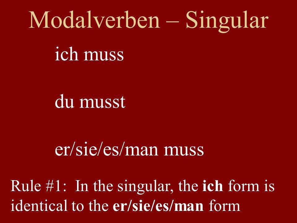 Modalverben – Singular ich muss du musst er/sie/es/man muss Rule #1: In the singular, the ich form is identical to the er/sie/es/man form