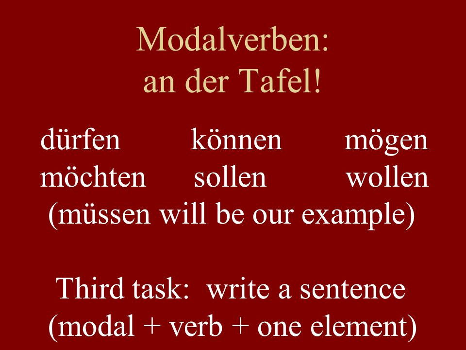 Modalverben: Bedeutung dürfen können mögen möchten sollen wollen müssen to be allowed to (may ) to be able to (can ) to like, like to (generally) would like to (polite) to ought to (should) to want to (absolutely) to need to (must)